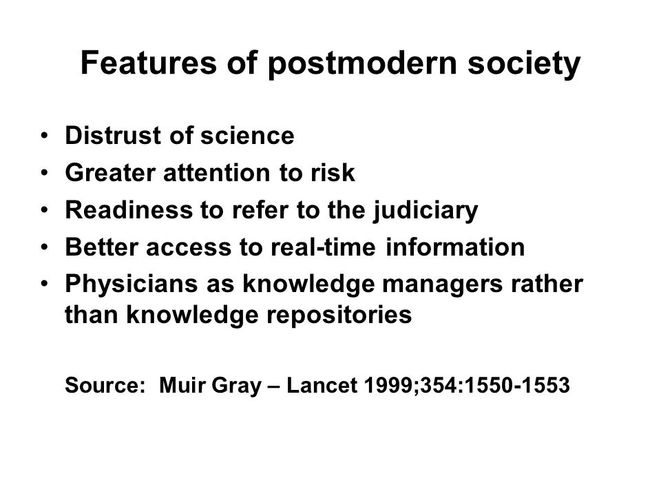 Features of postmodern society Distrust of science Greater attention to risk Readiness to refer to the judiciary Better access to real-time information Physicians as knowledge managers rather than knowledge repositories Source: Muir Gray – Lancet 1999;354: