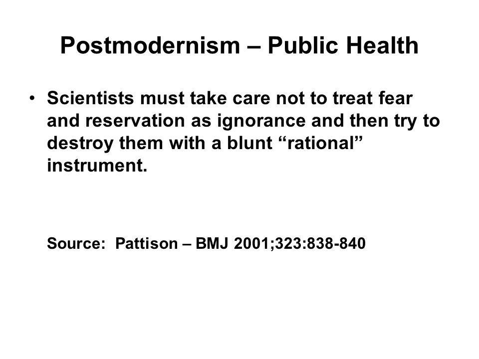 Postmodernism – Public Health Scientists must take care not to treat fear and reservation as ignorance and then try to destroy them with a blunt ratio