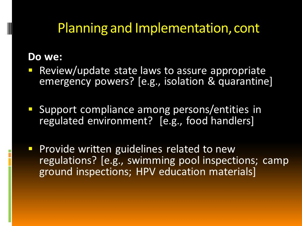 Planning and Implementation, cont Do we: Review/update state laws to assure appropriate emergency powers.