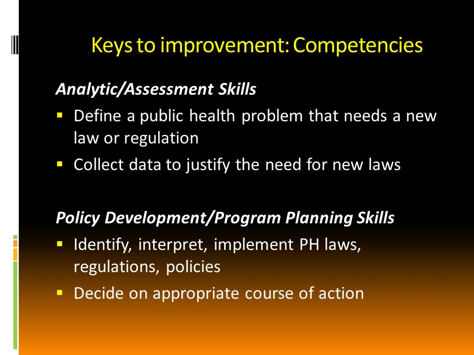 Keys to improvement: Competencies Analytic/Assessment Skills Define a public health problem that needs a new law or regulation Collect data to justify the need for new laws Policy Development/Program Planning Skills Identify, interpret, implement PH laws, regulations, policies Decide on appropriate course of action