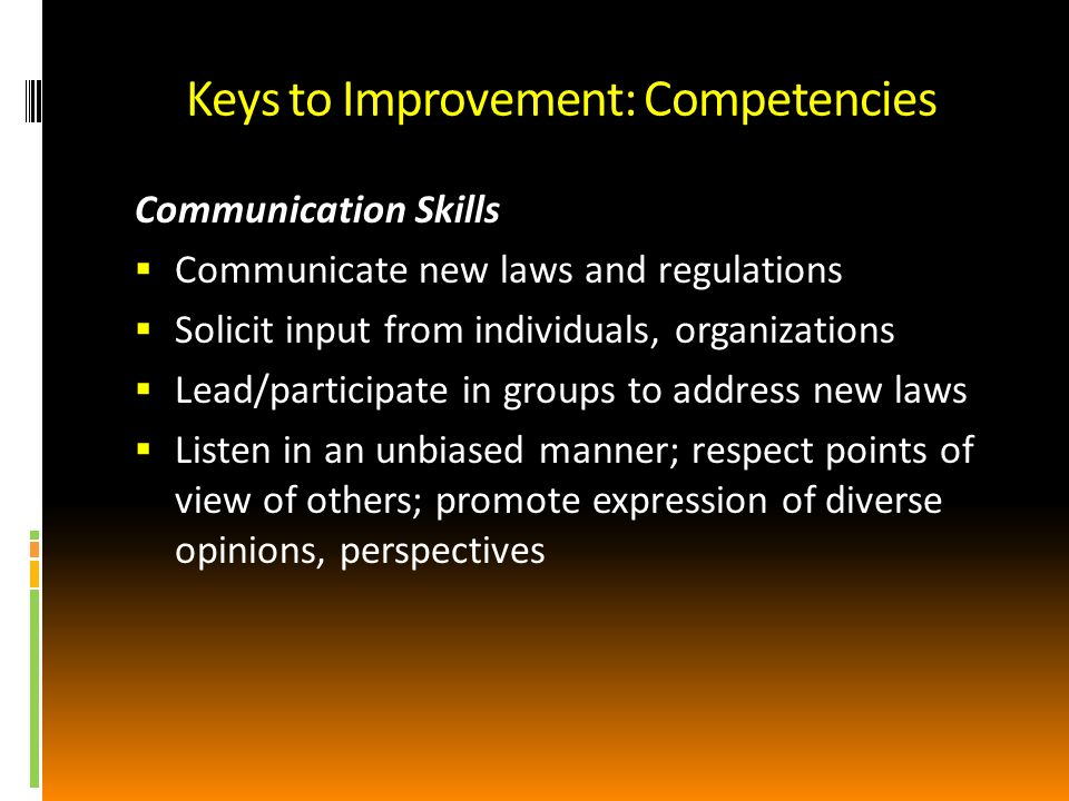 Keys to Improvement: Competencies Communication Skills Communicate new laws and regulations Solicit input from individuals, organizations Lead/participate in groups to address new laws Listen in an unbiased manner; respect points of view of others; promote expression of diverse opinions, perspectives