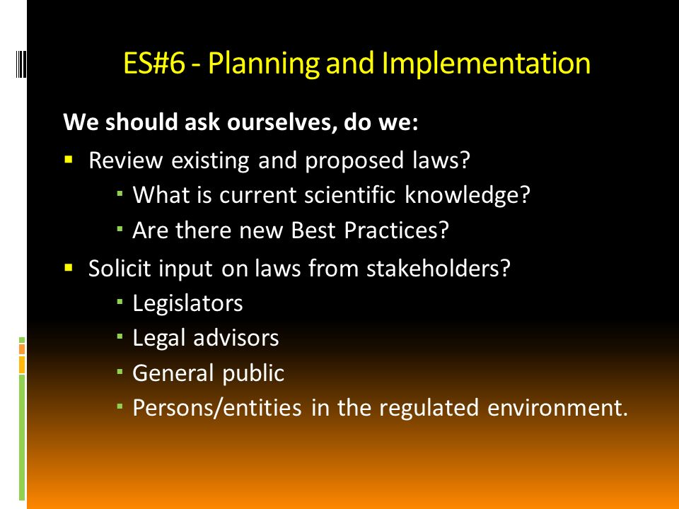ES#6 - Planning and Implementation We should ask ourselves, do we: Review existing and proposed laws.