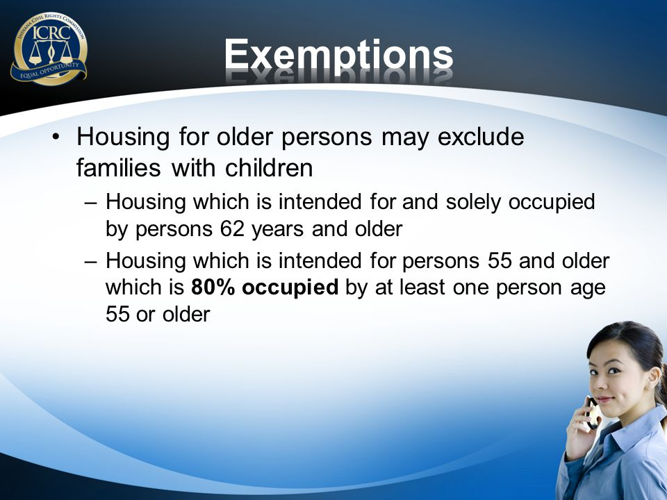 Housing for older persons may exclude families with children –Housing which is intended for and solely occupied by persons 62 years and older –Housing which is intended for persons 55 and older which is 80% occupied by at least one person age 55 or older