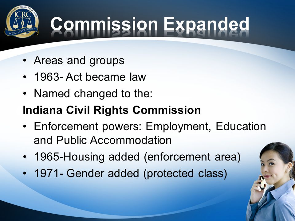 Areas and groups 1963- Act became law Named changed to the: Indiana Civil Rights Commission Enforcement powers: Employment, Education and Public Accommodation 1965-Housing added (enforcement area) 1971- Gender added (protected class)