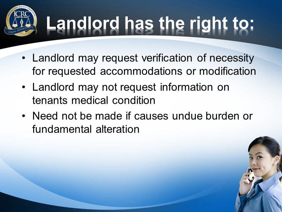 Landlord may request verification of necessity for requested accommodations or modification Landlord may not request information on tenants medical condition Need not be made if causes undue burden or fundamental alteration