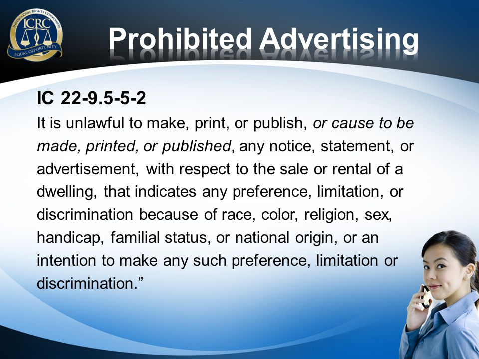 IC 22-9.5-5-2 It is unlawful to make, print, or publish, or cause to be made, printed, or published, any notice, statement, or advertisement, with respect to the sale or rental of a dwelling, that indicates any preference, limitation, or discrimination because of race, color, religion, sex, handicap, familial status, or national origin, or an intention to make any such preference, limitation or discrimination.