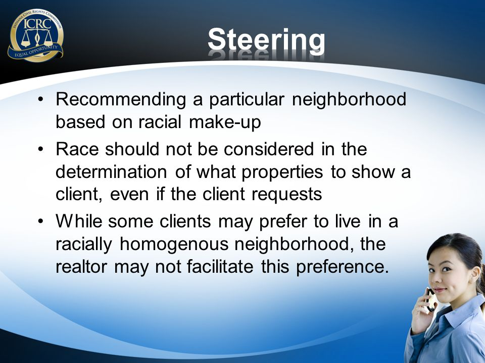 Recommending a particular neighborhood based on racial make-up Race should not be considered in the determination of what properties to show a client, even if the client requests While some clients may prefer to live in a racially homogenous neighborhood, the realtor may not facilitate this preference.