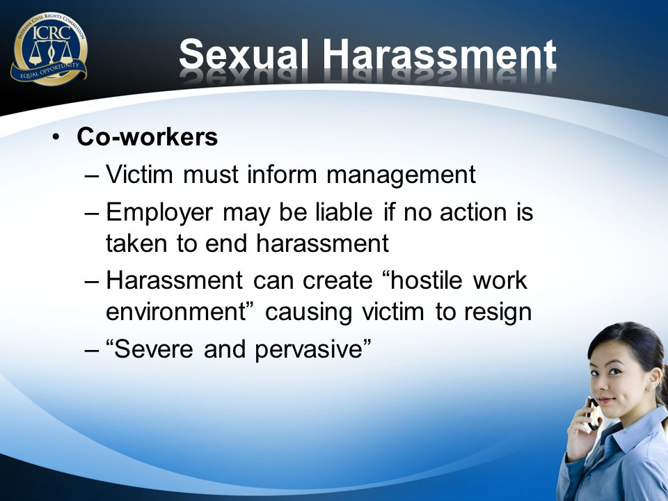 Co-workers –Victim must inform management –Employer may be liable if no action is taken to end harassment –Harassment can create hostile work environment causing victim to resign –Severe and pervasive