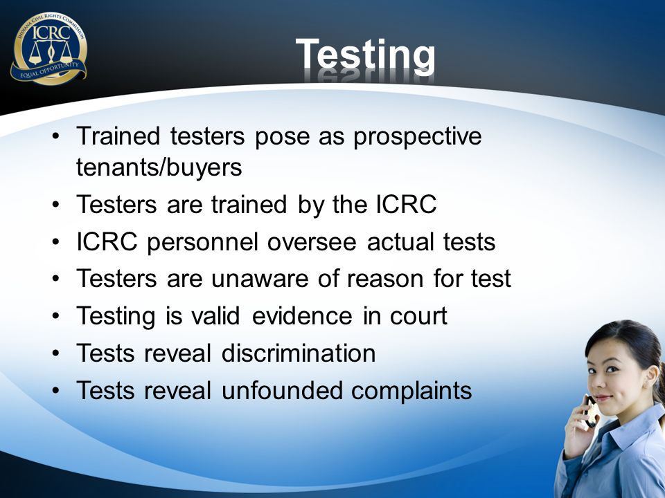 Trained testers pose as prospective tenants/buyers Testers are trained by the ICRC ICRC personnel oversee actual tests Testers are unaware of reason for test Testing is valid evidence in court Tests reveal discrimination Tests reveal unfounded complaints