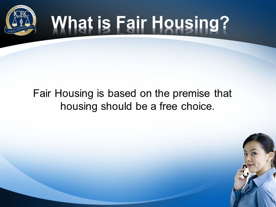 Fair Housing is based on the premise that housing should be a free choice.