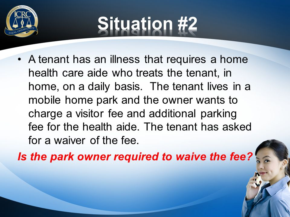 A tenant has an illness that requires a home health care aide who treats the tenant, in home, on a daily basis.