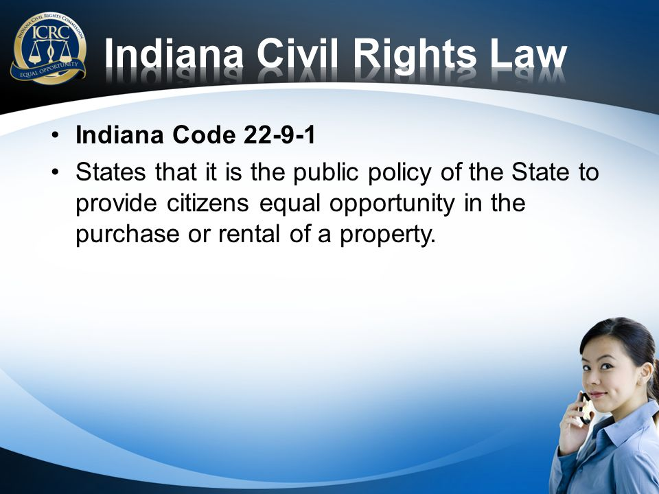 Indiana Code 22-9-1 States that it is the public policy of the State to provide citizens equal opportunity in the purchase or rental of a property.