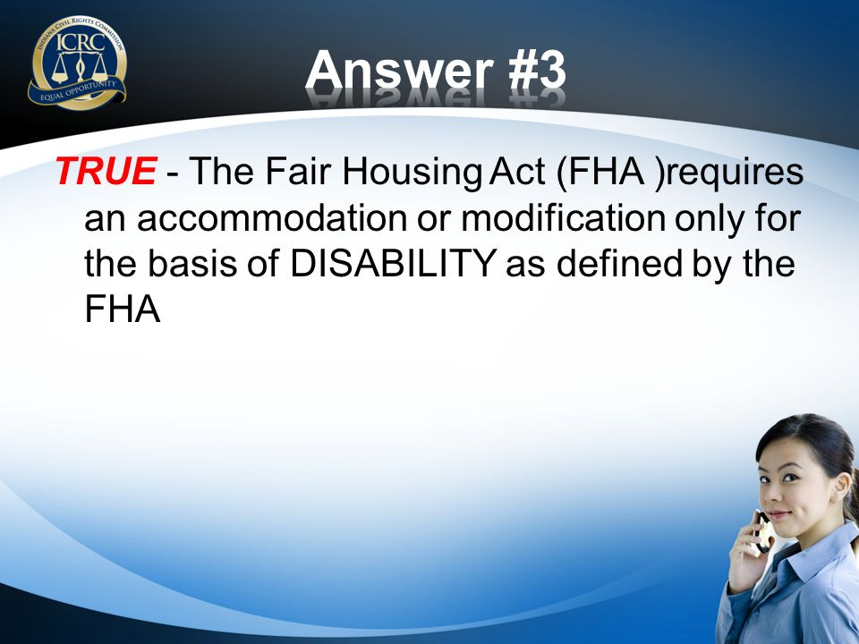 TRUE - The Fair Housing Act (FHA )requires an accommodation or modification only for the basis of DISABILITY as defined by the FHA