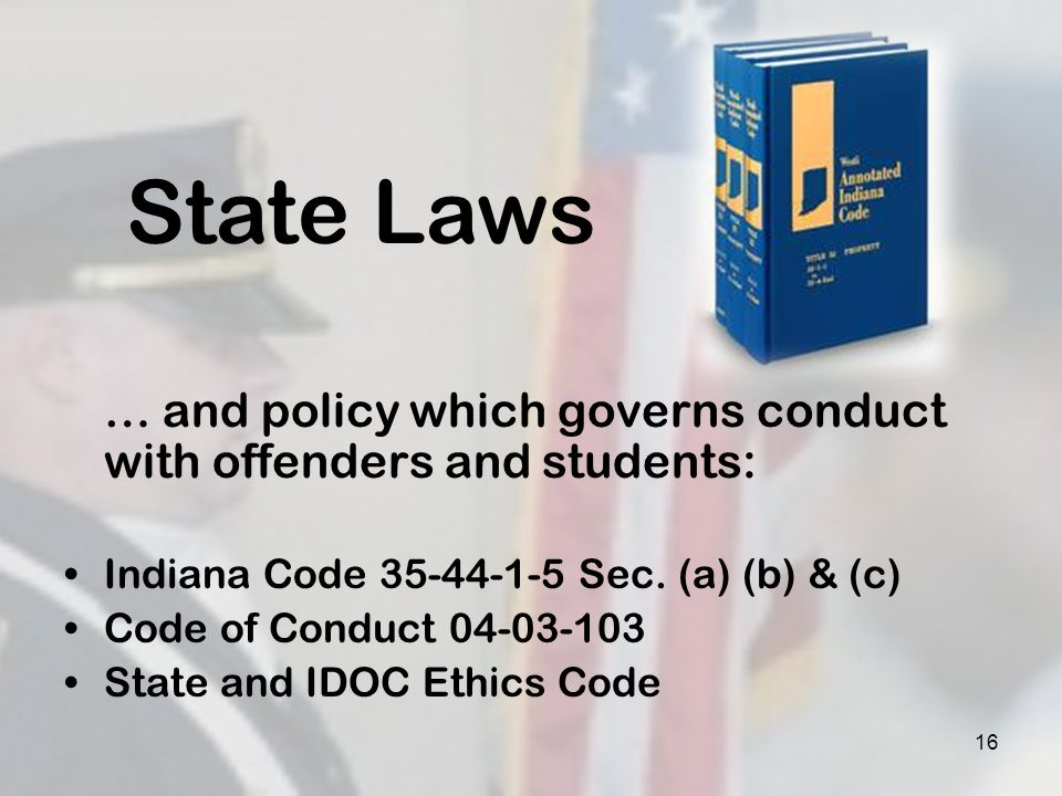 … and policy which governs conduct with offenders and students: Indiana Code 35-44-1-5 Sec. (a) (b) & (c) Code of Conduct 04-03-103 State and IDOC Eth