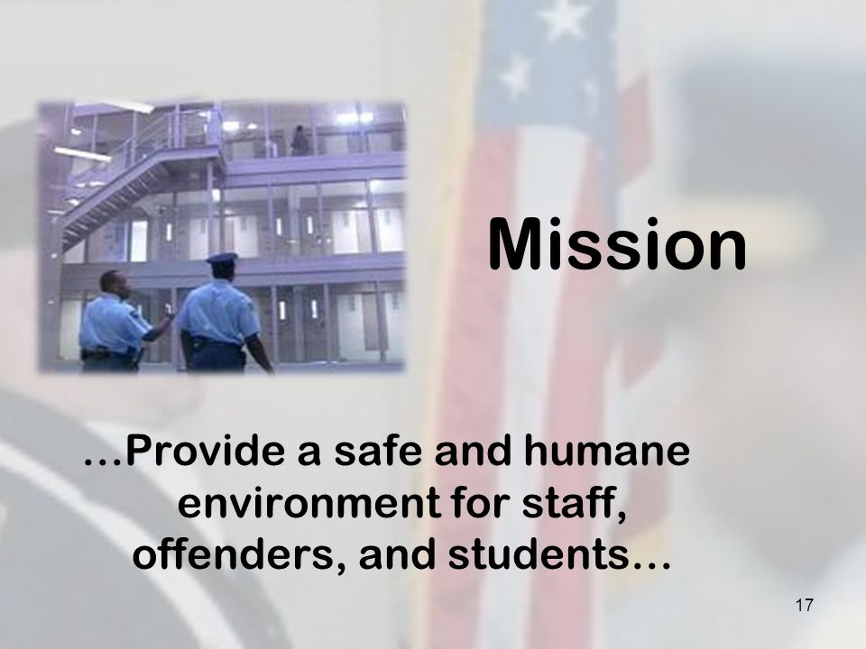 Mission …Provide a safe and humane environment for staff, offenders, and students… 17