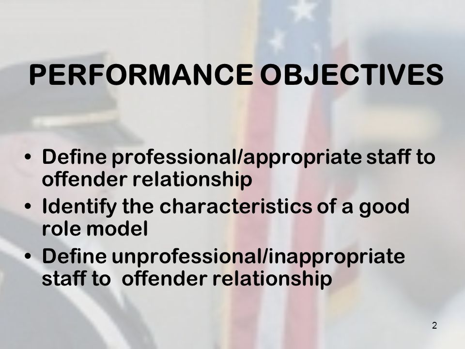 PERFORMANCE OBJECTIVES Identify 3 examples of consequences to staff for improper relationships with offenders Identify 5 communication Dos of staff to offender supervision Identify 8 communication Donts of staff to offender supervision 3