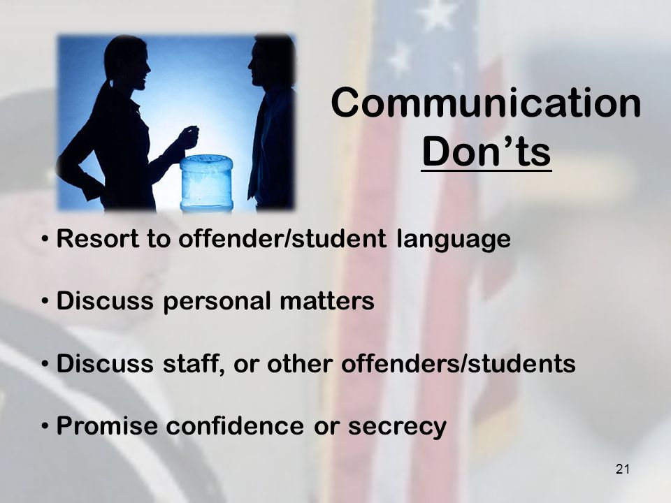 21 Communication Donts Resort to offender/student language Discuss personal matters Discuss staff, or other offenders/students Promise confidence or s