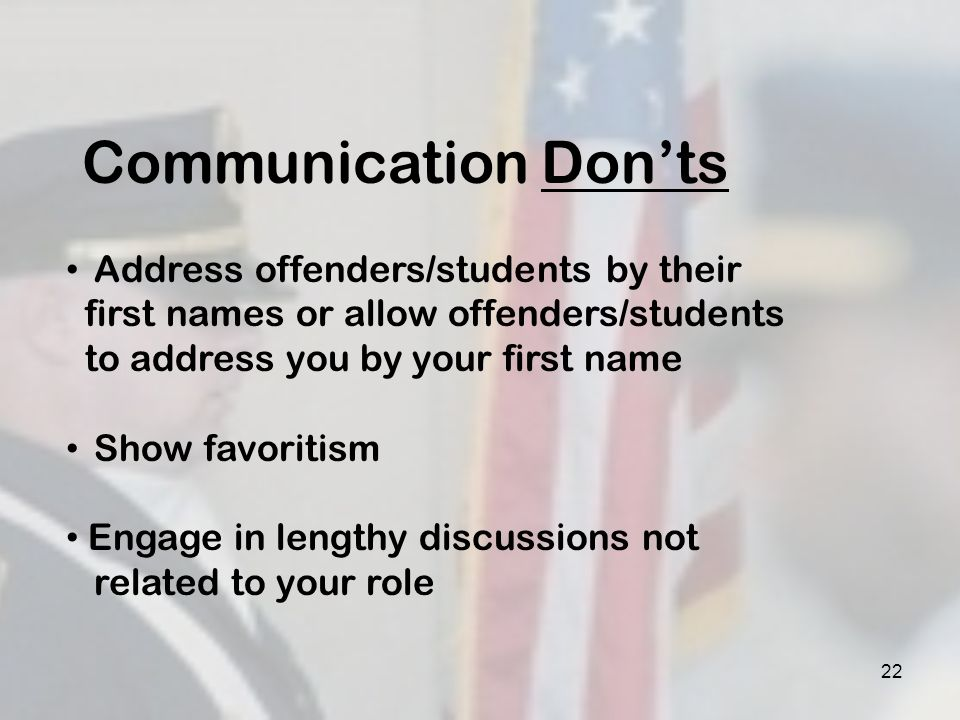 22 Communication Donts Address offenders/students by their first names or allow offenders/students to address you by your first name Show favoritism E