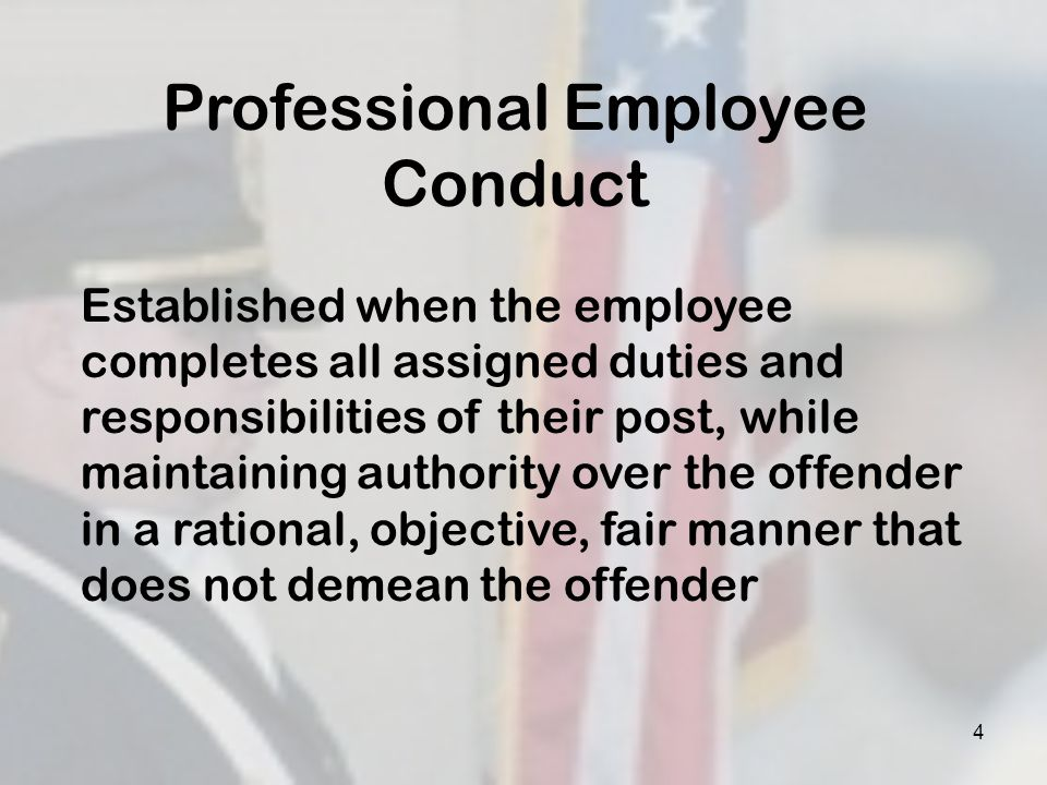 4 Professional Employee Conduct Established when the employee completes all assigned duties and responsibilities of their post, while maintaining auth