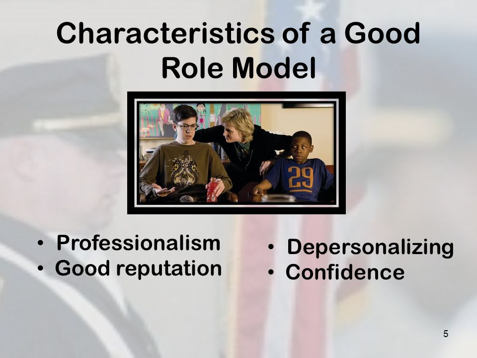5 Characteristics of a Good Role Model Professionalism Good reputation Depersonalizing Confidence