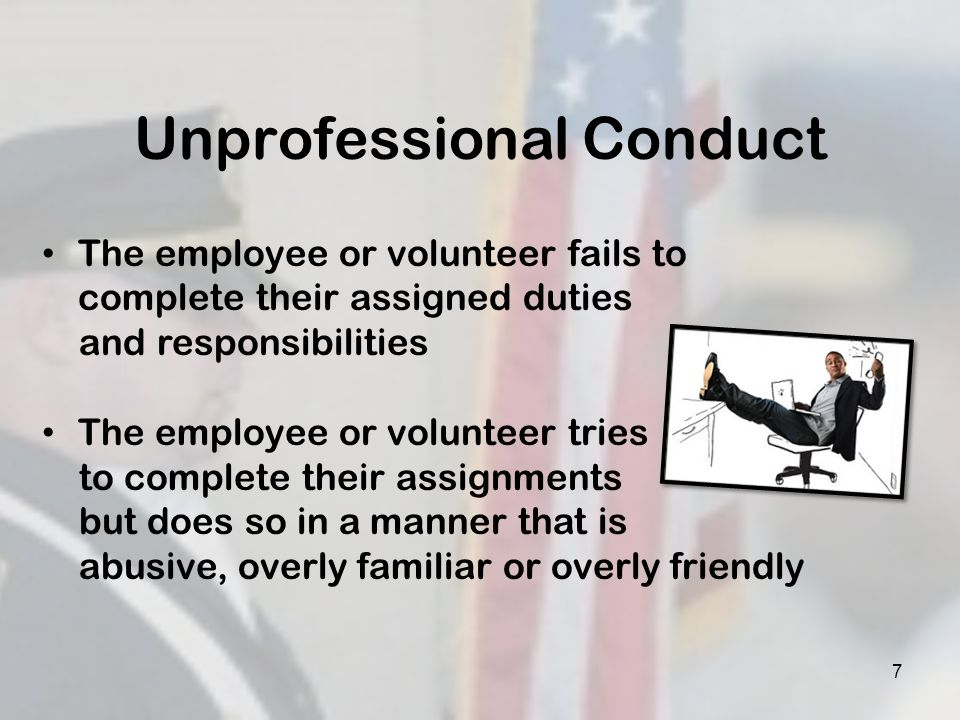 Unprofessional/Inappropriate Staff or Volunteer Conduct Using vulgar language, curse words Romantic contact Sexual contact Contact outside the regular performance of his/her duties Giving or receiving letters, money, phone calls or anything not authorized by policy Indecent exposure 8