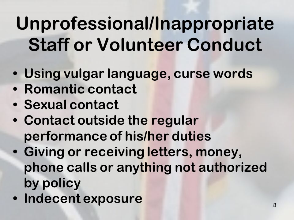 Unprofessional/Inappropriate Staff or Volunteer Conduct Using vulgar language, curse words Romantic contact Sexual contact Contact outside the regular