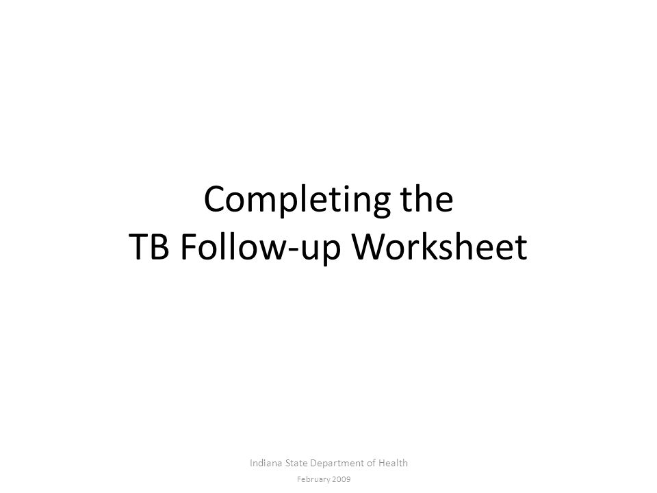 Completing the TB Follow-up Worksheet Indiana State Department of Health February 2009