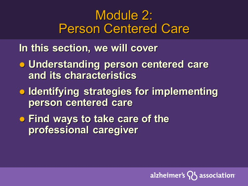 Module 2: Person Centered Care In this section, we will cover Understanding person centered care and its characteristics Understanding person centered care and its characteristics Identifying strategies for implementing person centered care Identifying strategies for implementing person centered care Find ways to take care of the professional caregiver Find ways to take care of the professional caregiver
