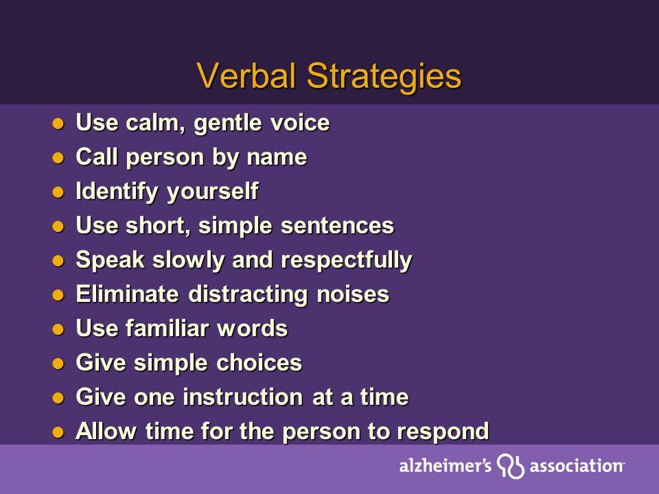 Verbal Strategies Use calm, gentle voice Use calm, gentle voice Call person by name Call person by name Identify yourself Identify yourself Use short,