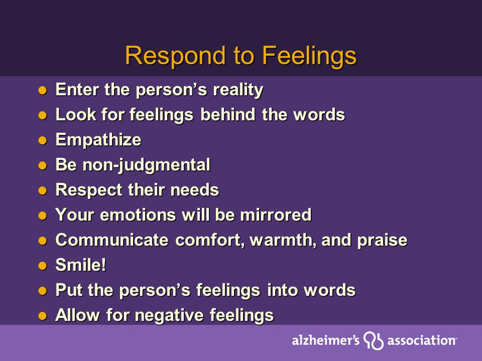 Respond to Feelings Enter the persons reality Enter the persons reality Look for feelings behind the words Look for feelings behind the words Empathize Empathize Be non-judgmental Be non-judgmental Respect their needs Respect their needs Your emotions will be mirrored Your emotions will be mirrored Communicate comfort, warmth, and praise Communicate comfort, warmth, and praise Smile.