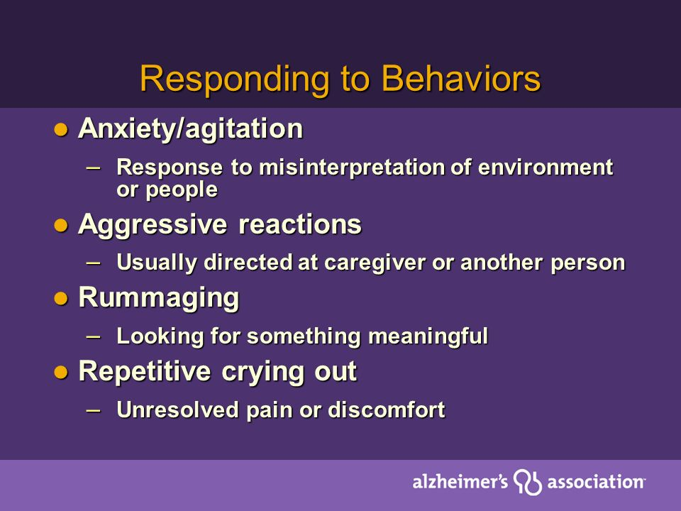 Responding to Behaviors Anxiety/agitation Anxiety/agitation – Response to misinterpretation of environment or people Aggressive reactions Aggressive r