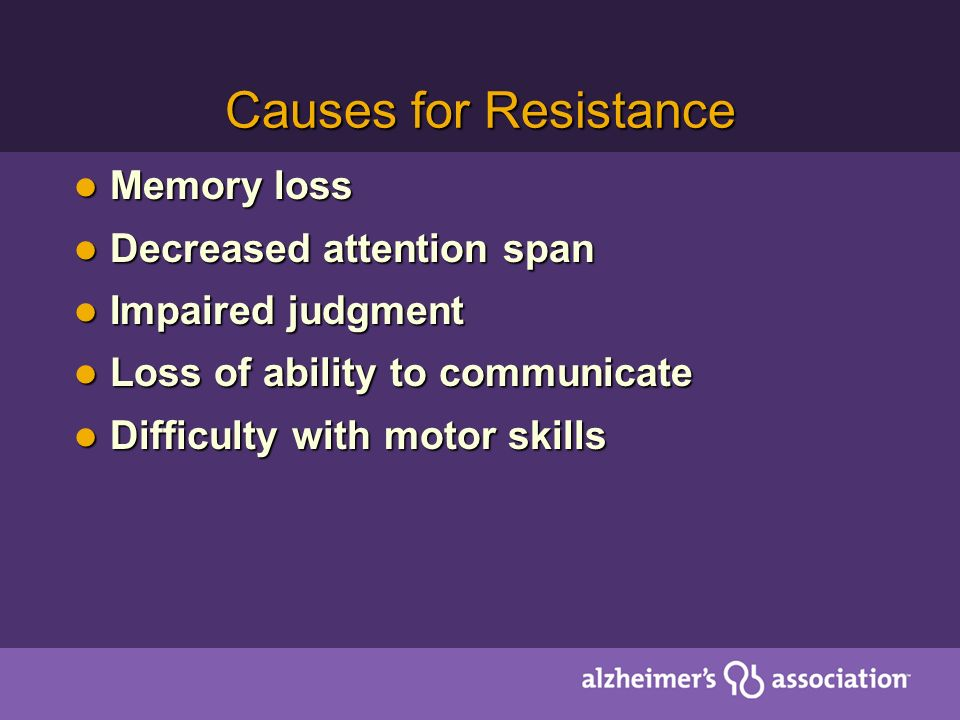 Causes for Resistance Memory loss Memory loss Decreased attention span Decreased attention span Impaired judgment Impaired judgment Loss of ability to communicate Loss of ability to communicate Difficulty with motor skills Difficulty with motor skills