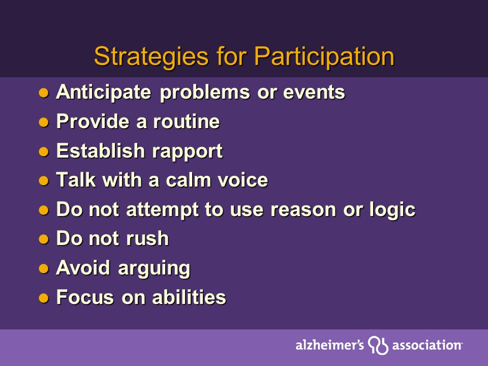 Strategies for Participation Anticipate problems or events Anticipate problems or events Provide a routine Provide a routine Establish rapport Establish rapport Talk with a calm voice Talk with a calm voice Do not attempt to use reason or logic Do not attempt to use reason or logic Do not rush Do not rush Avoid arguing Avoid arguing Focus on abilities Focus on abilities