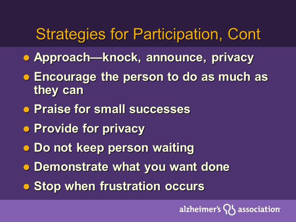 Strategies for Participation, Cont Approachknock, announce, privacy Approachknock, announce, privacy Encourage the person to do as much as they can Encourage the person to do as much as they can Praise for small successes Praise for small successes Provide for privacy Provide for privacy Do not keep person waiting Do not keep person waiting Demonstrate what you want done Demonstrate what you want done Stop when frustration occurs Stop when frustration occurs