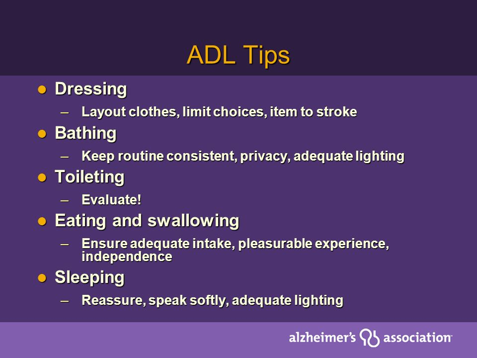 ADL Tips Dressing Dressing – Layout clothes, limit choices, item to stroke Bathing Bathing – Keep routine consistent, privacy, adequate lighting Toileting Toileting – Evaluate.