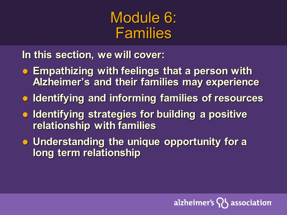 Module 6: Families In this section, we will cover: Empathizing with feelings that a person with Alzheimers and their families may experience Empathizing with feelings that a person with Alzheimers and their families may experience Identifying and informing families of resources Identifying and informing families of resources Identifying strategies for building a positive relationship with families Identifying strategies for building a positive relationship with families Understanding the unique opportunity for a long term relationship Understanding the unique opportunity for a long term relationship