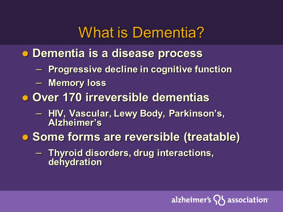 What is Dementia? Dementia is a disease process Dementia is a disease process – Progressive decline in cognitive function – Memory loss Over 170 irrev