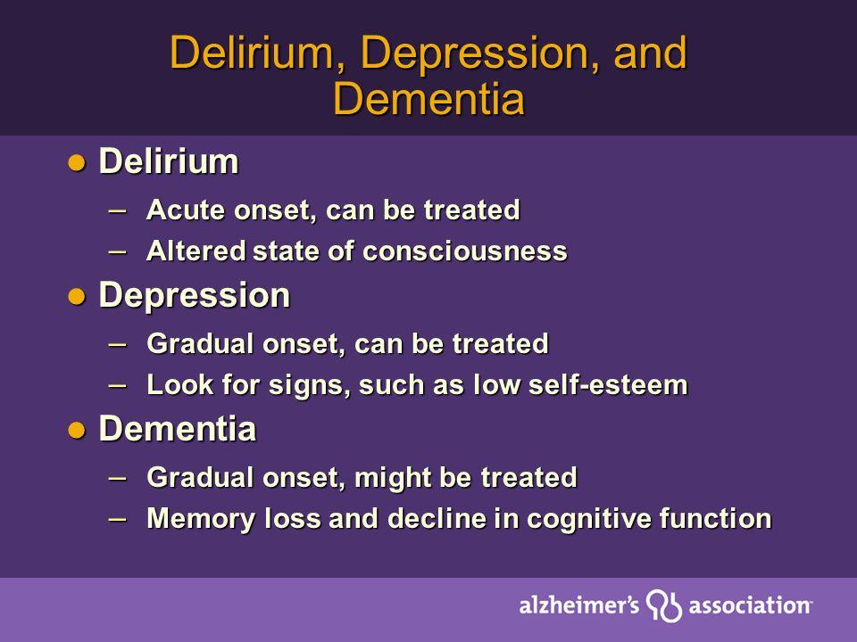 Delirium, Depression, and Dementia Delirium Delirium – Acute onset, can be treated – Altered state of consciousness Depression Depression – Gradual on