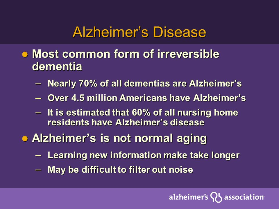 Alzheimers Disease Most common form of irreversible dementia Most common form of irreversible dementia – Nearly 70% of all dementias are Alzheimers – Over 4.5 million Americans have Alzheimers – It is estimated that 60% of all nursing home residents have Alzheimers disease Alzheimers is not normal aging Alzheimers is not normal aging – Learning new information make take longer – May be difficult to filter out noise