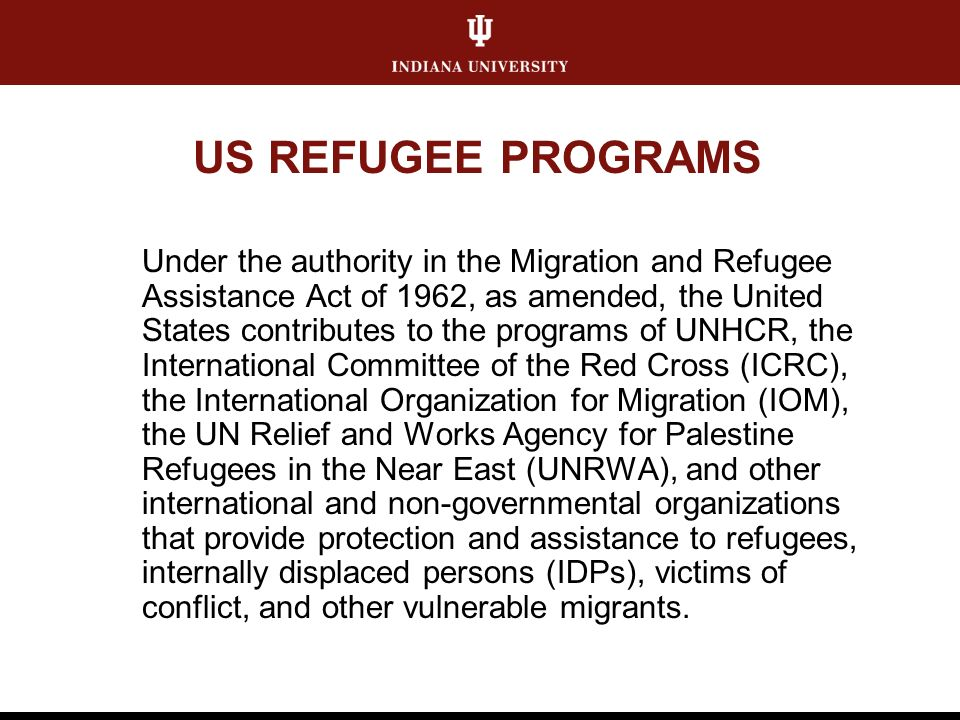 US REFUGEE PROGRAMS Under the authority in the Migration and Refugee Assistance Act of 1962, as amended, the United States contributes to the programs of UNHCR, the International Committee of the Red Cross (ICRC), the International Organization for Migration (IOM), the UN Relief and Works Agency for Palestine Refugees in the Near East (UNRWA), and other international and non-governmental organizations that provide protection and assistance to refugees, internally displaced persons (IDPs), victims of conflict, and other vulnerable migrants.