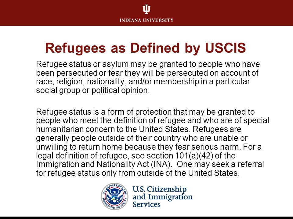 Refugees as Defined by USCIS Refugee status or asylum may be granted to people who have been persecuted or fear they will be persecuted on account of race, religion, nationality, and/or membership in a particular social group or political opinion.
