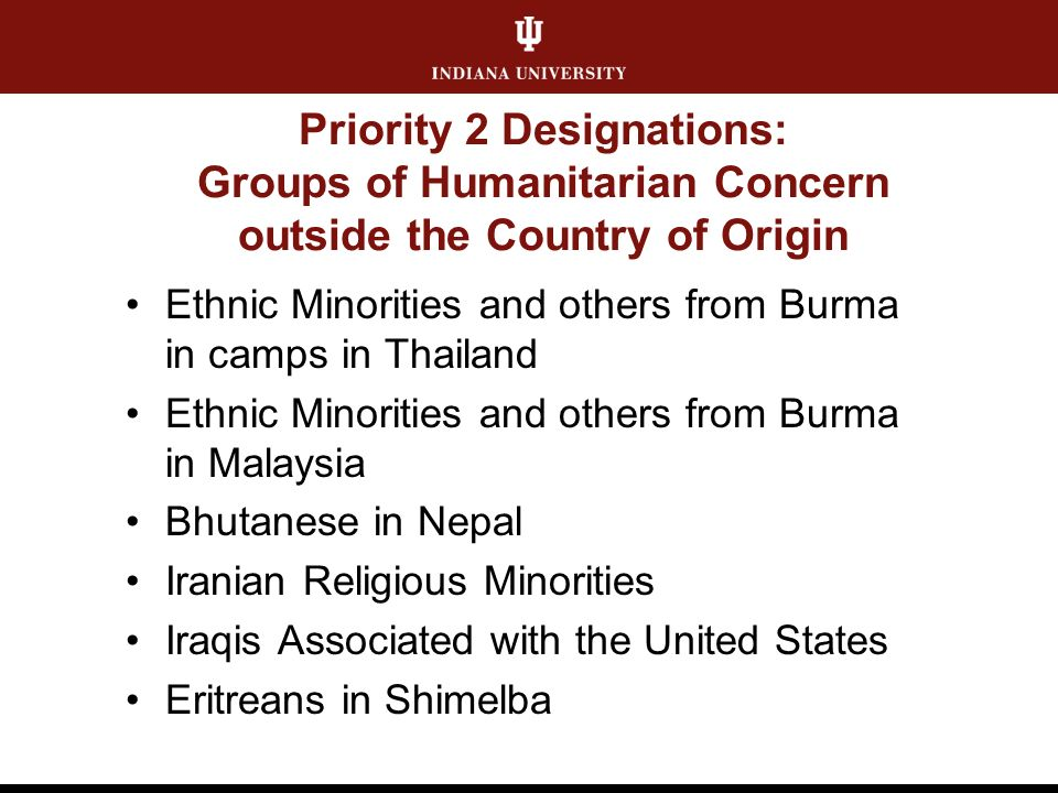 Priority 2 Designations: Groups of Humanitarian Concern outside the Country of Origin Ethnic Minorities and others from Burma in camps in Thailand Ethnic Minorities and others from Burma in Malaysia Bhutanese in Nepal Iranian Religious Minorities Iraqis Associated with the United States Eritreans in Shimelba