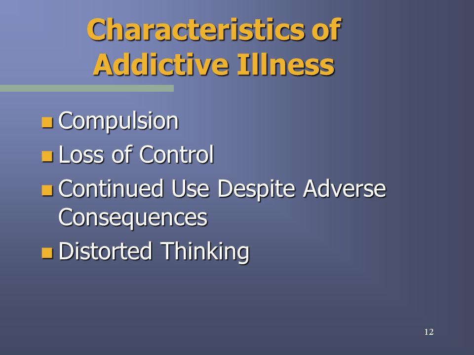 12 Characteristics of Addictive Illness n Compulsion n Loss of Control n Continued Use Despite Adverse Consequences n Distorted Thinking