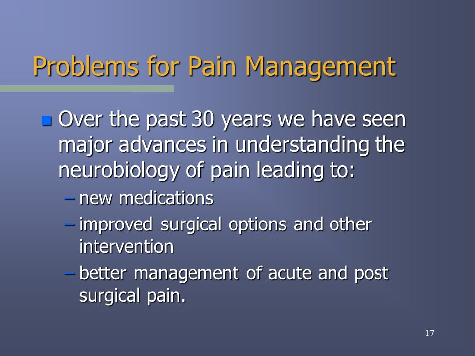 17 Problems for Pain Management n Over the past 30 years we have seen major advances in understanding the neurobiology of pain leading to: –new medications –improved surgical options and other intervention –better management of acute and post surgical pain.