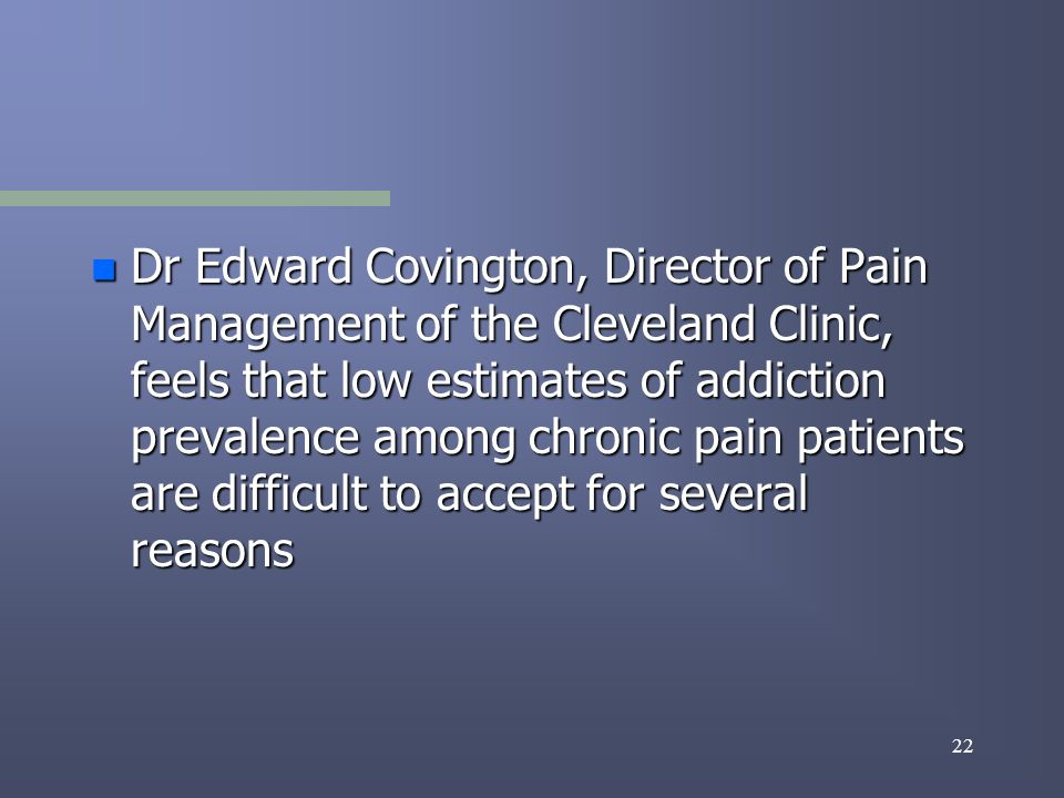 22 n Dr Edward Covington, Director of Pain Management of the Cleveland Clinic, feels that low estimates of addiction prevalence among chronic pain patients are difficult to accept for several reasons