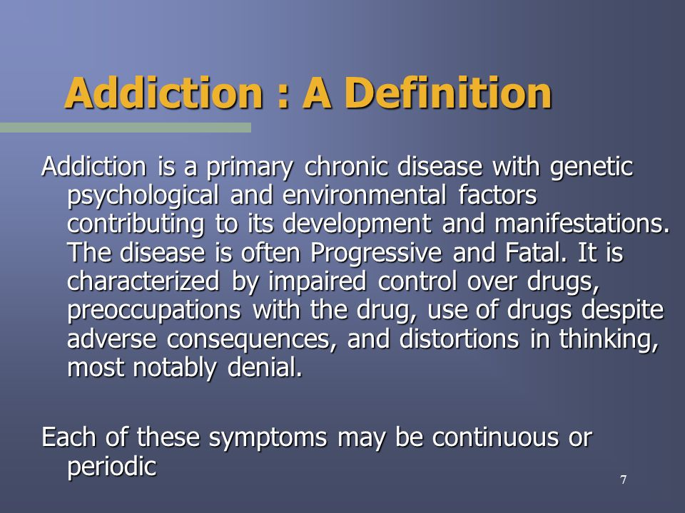 7 Addiction : A Definition Addiction is a primary chronic disease with genetic psychological and environmental factors contributing to its development and manifestations.