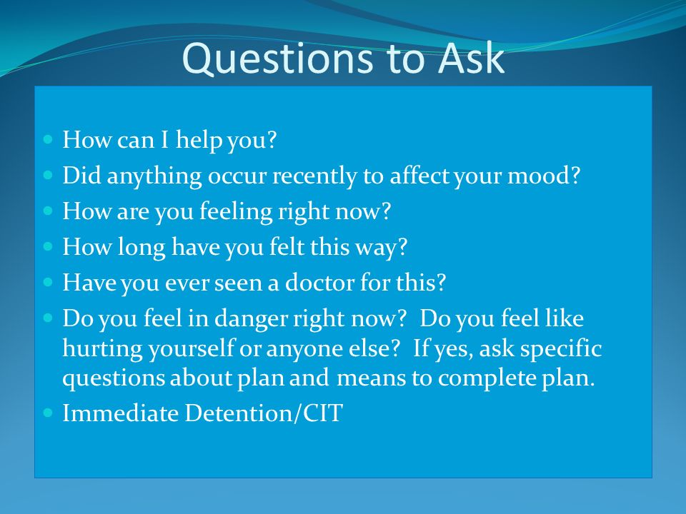 Questions to Ask How can I help you. Did anything occur recently to affect your mood.