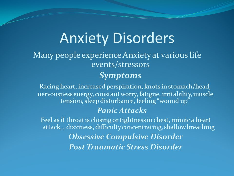 Anxiety Disorders Many people experience Anxiety at various life events/stressors Symptoms Racing heart, increased perspiration, knots in stomach/head, nervousness energy, constant worry, fatigue, irritability, muscle tension, sleep disturbance, feeling wound up Panic Attacks Feel as if throat is closing or tightness in chest, mimic a heart attack,, dizziness, difficulty concentrating, shallow breathing Obsessive Compulsive Disorder Post Traumatic Stress Disorder