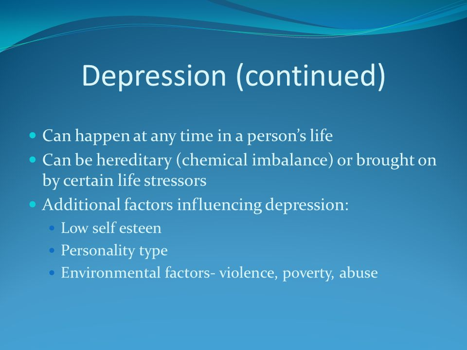 Depression (continued) Can happen at any time in a persons life Can be hereditary (chemical imbalance) or brought on by certain life stressors Additional factors influencing depression: Low self esteen Personality type Environmental factors- violence, poverty, abuse