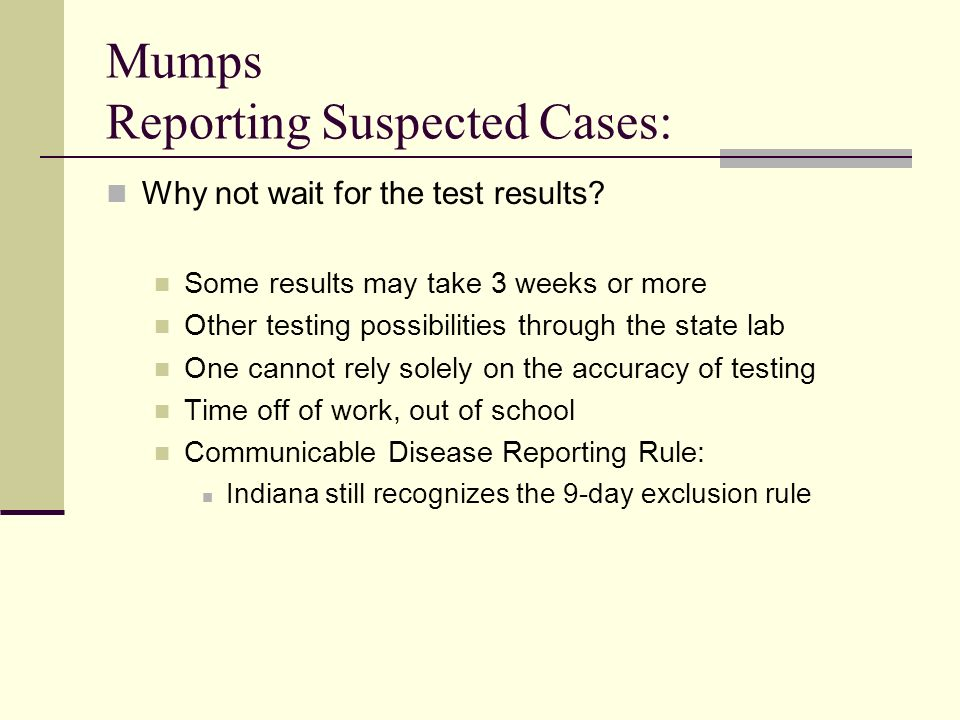 Mumps Reporting Suspected Cases: Why not wait for the test results? Some results may take 3 weeks or more Other testing possibilities through the stat